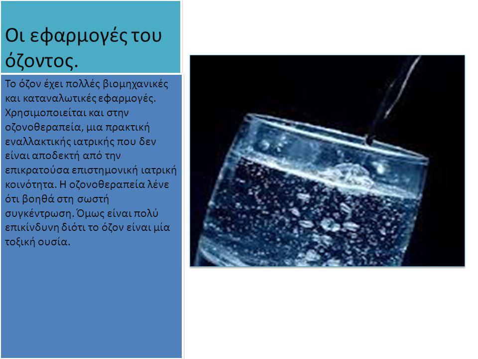 Οι εφαρμογές του όζοντος. Το όζον έχει πολλές βιομηχανικές και καταναλωτικές εφαρμογές. Χρησιμοποιείται και στην οζονοθεραπεία, μια πρακτική εναλλακτι