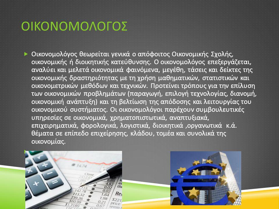 ΟΙΚΟΝΟΜΟΛΟΓΟΣ  Οικονομολόγος θεωρείται γενικά ο απόφοιτος Οικονομικής Σχολής, οικονομικής ή διοικητικής κατεύθυνσης. Ο οικονομολόγος επεξεργάζεται, α