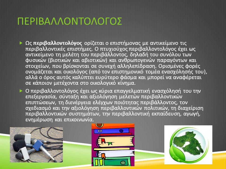 ΠΕΡΙΒΑΛΛΟΝΤΟΛΟΓΟΣ  Ως περιβαλλοντολόγος ορίζεται ο επιστήμονας με αντικείμενο τις περιβαλλοντικές επιστήμες. O πτυχιούχος περιβαλλοντολόγος έχει ως α