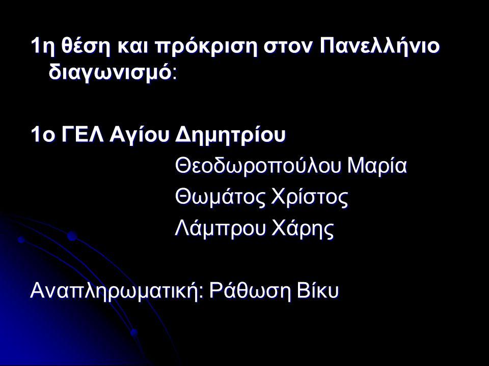 1η θέση και πρόκριση στον Πανελλήνιο διαγωνισμό: 1ο ΓΕΛ Αγίου Δημητρίου Θεοδωροπούλου Μαρία Θεοδωροπούλου Μαρία Θωμάτος Χρίστος Θωμάτος Χρίστος Λάμπρου Χάρης Λάμπρου Χάρης Αναπληρωματική: Ράθωση Βίκυ
