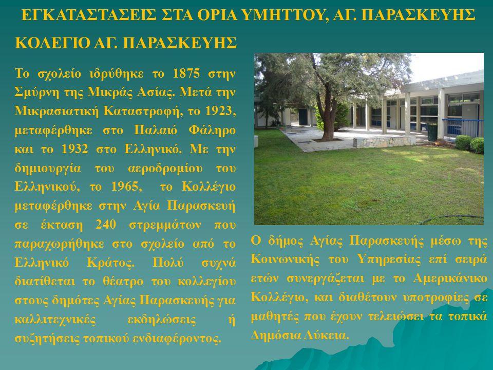 ΚΟΛΕΓΙΟ ΑΓ. ΠΑΡΑΣΚΕΥΗΣ ΕΓΚΑΤΑΣΤΑΣΕΙΣ ΣΤΑ ΟΡΙΑ ΥΜΗΤΤΟΥ, ΑΓ. ΠΑΡΑΣΚΕΥΗΣ Το σχολείο ιδρύθηκε το 1875 στην Σμύρνη της Μικράς Ασίας. Μετά την Μικρασιατική