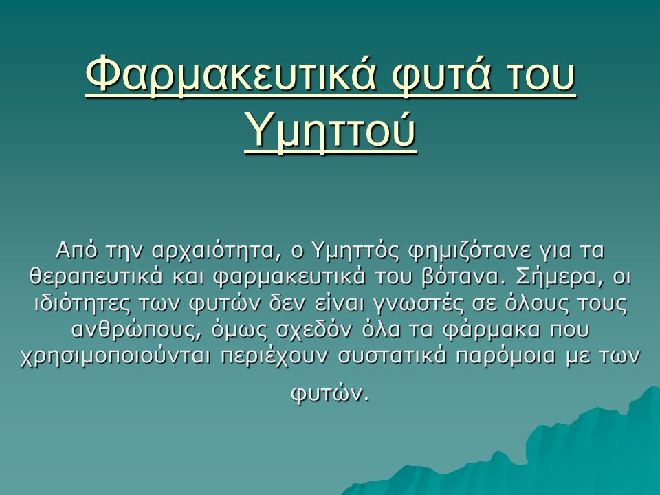 Φαρμακευτικά φυτά του Υμηττού Από την αρχαιότητα, ο Υμηττός φημιζότανε για τα θεραπευτικά και φαρμακευτικά του βότανα. Σήμερα, οι ιδιότητες των φυτών
