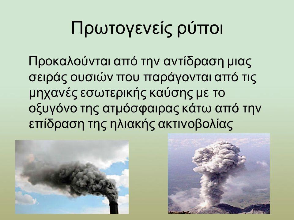 Πρωτογενείς ρύποι Προκαλούνται από την αντίδραση μιας σειράς ουσιών που παράγονται από τις μηχανές εσωτερικής καύσης με το οξυγόνο της ατμόσφαιρας κάτω από την επίδραση της ηλιακής ακτινοβολίας