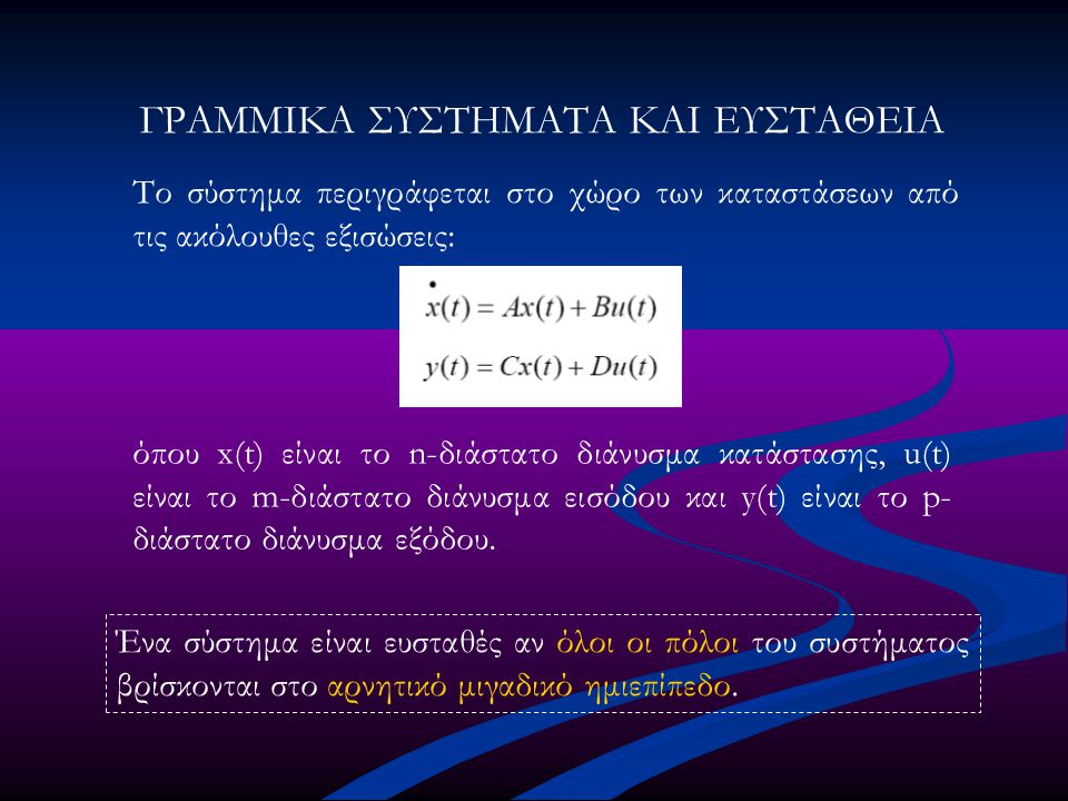 ΓΡΑΜΜΙΚΑ ΣΥΣΤΗΜΑΤΑ ΚΑΙ ΕΥΣΤΑΘΕΙΑ Το σύστημα περιγράφεται στο χώρο των καταστάσεων από τις ακόλουθες εξισώσεις: όπου x(t) είναι το n-διάστατο διάνυσμα