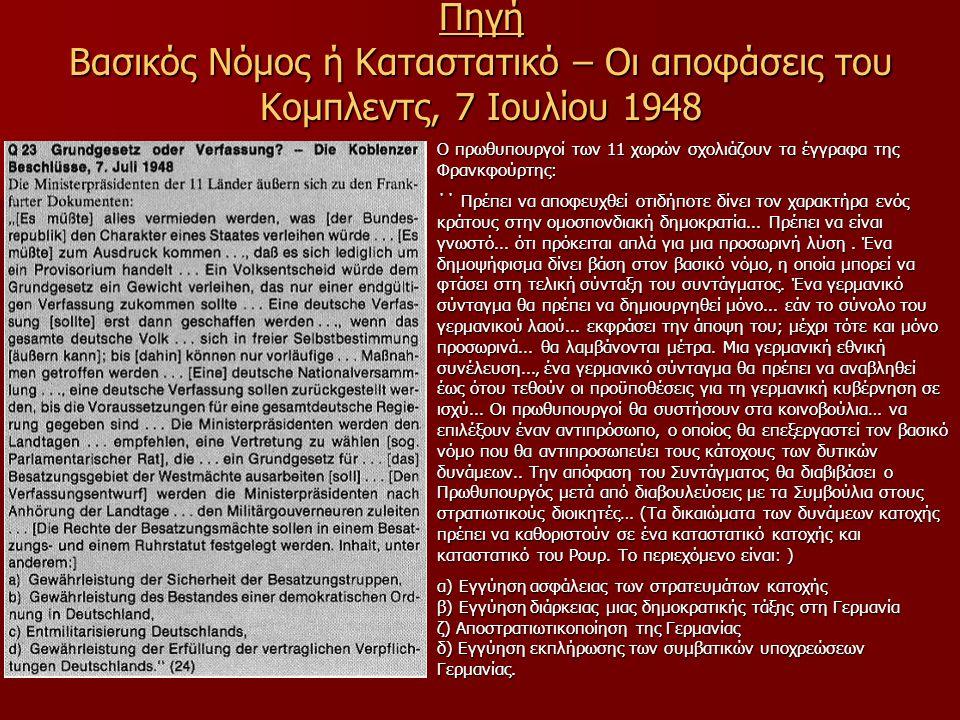 Πηγή Βασικός Νόμος ή Καταστατικό – Οι αποφάσεις του Κομπλεντς, 7 Ιουλίου 1948 Ο πρωθυπουργοί των 11 χωρών σχολιάζουν τα έγγραφα της Φρανκφούρτης: ΄΄ Πρέπει να αποφευχθεί οτιδήποτε δίνει τον χαρακτήρα ενός κράτους στην ομοσπονδιακή δημοκρατία...