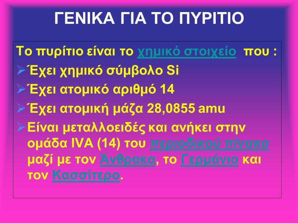 ΓΕΝΙΚΑ ΓΙΑ ΤΟ ΠΥΡΙΤΙΟ Το πυρίτιο είναι το χημικό στοιχείο που :χημικό στοιχείο  Έχει χημικό σύμβολο Si  Έχει ατομικό αριθμό 14  Έχει ατομική μάζα 28,0855 amu  Είναι μεταλλοειδές και ανήκει στην ομάδα IVΑ (14) του περιοδικού πίνακα μαζί με τον Άνθρακα, το Γερμάνιο και τον Κασσίτερο.περιοδικού πίνακαΆνθρακαΓερμάνιοΚασσίτερο