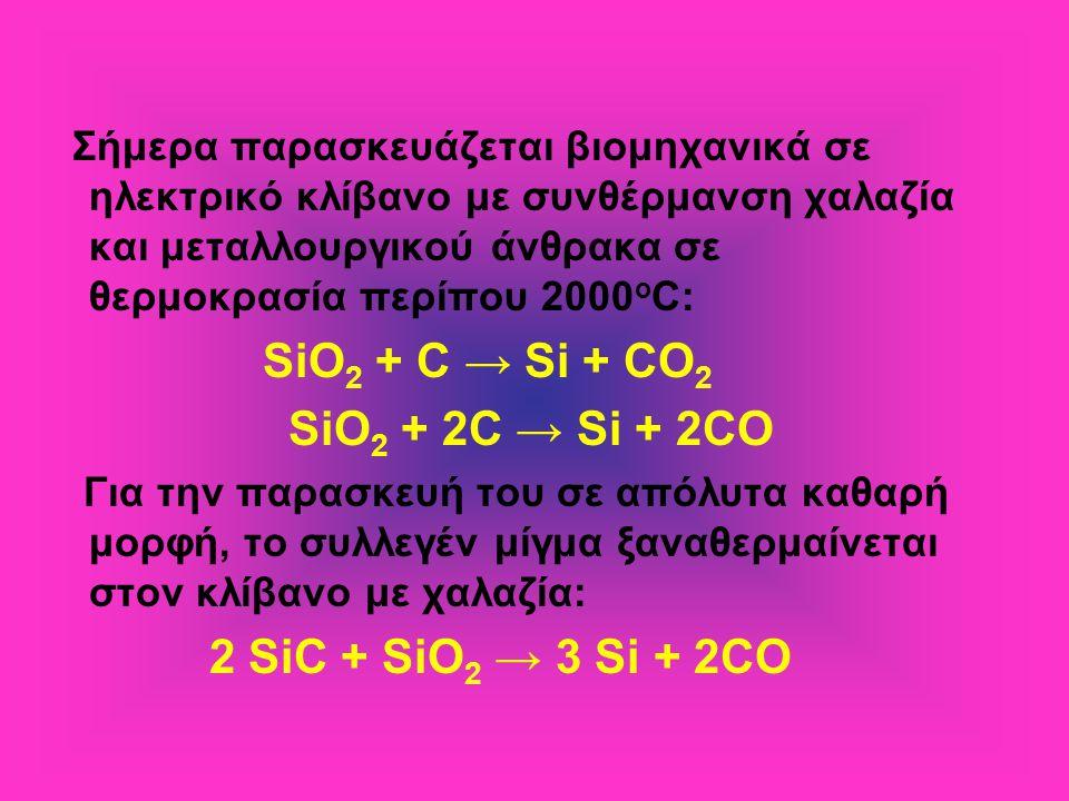 Σήμερα παρασκευάζεται βιομηχανικά σε ηλεκτρικό κλίβανο με συνθέρμανση χαλαζία και μεταλλουργικού άνθρακα σε θερμοκρασία περίπου 2000 ο C: SiO 2 + C → Si + CO 2 SiO 2 + 2C → Si + 2CO Για την παρασκευή του σε απόλυτα καθαρή μορφή, το συλλεγέν μίγμα ξαναθερμαίνεται στον κλίβανο με χαλαζία: 2 SiC + SiO 2 → 3 Si + 2CO