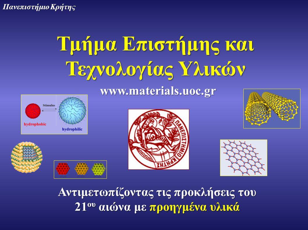 Τμήμα Επιστήμης και Τεχνολογίας Υλικών Πανεπιστήμιο Κρήτης Αντιμετωπίζοντας τις προκλήσεις του 21 ου αιώνα με προηγμένα υλικά www.materials.uoc.gr