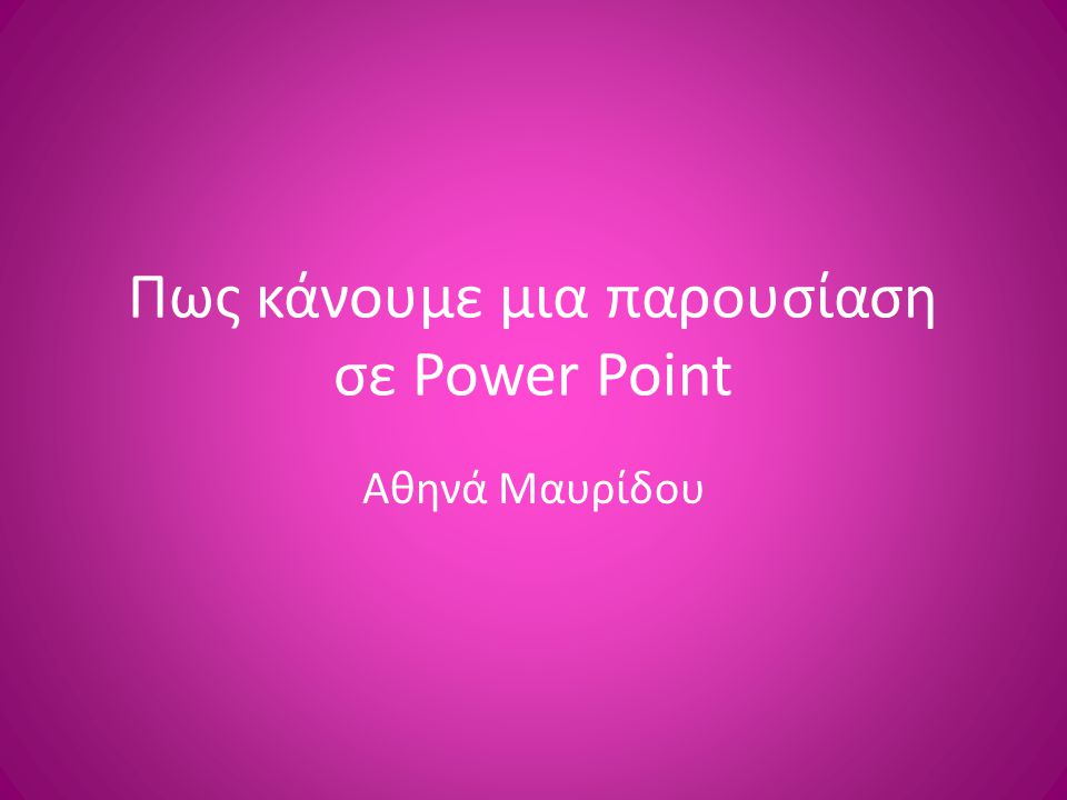 Πως κάνουμε μια παρουσίαση σε Power Point Αθηνά Μαυρίδου
