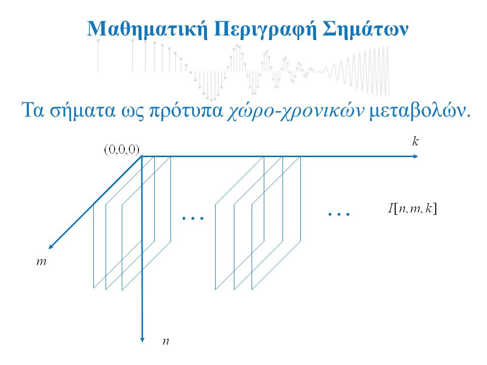 Μαθηματική Περιγραφή Σημάτων Τα σήματα ως πρότυπα χωρικών μεταβολών (Διακριτή περίπτωση).