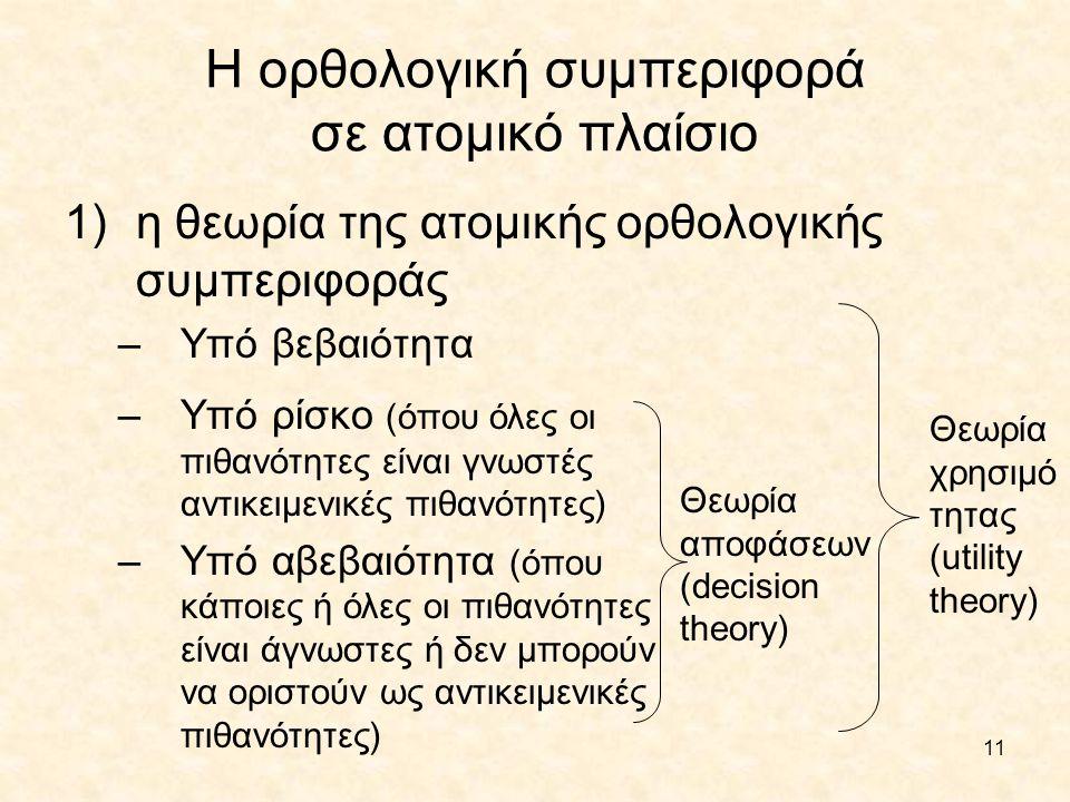 11 Η ορθολογική συμπεριφορά σε ατομικό πλαίσιο 1)η θεωρία της ατομικής ορθολογικής συμπεριφοράς –Υπό βεβαιότητα Θεωρία αποφάσεων (decision theory) –Υπ