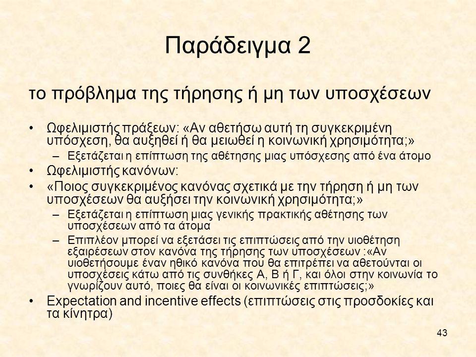 43 Παράδειγμα 2 το πρόβλημα της τήρησης ή μη των υποσχέσεων Ωφελιμιστής πράξεων: «Αν αθετήσω αυτή τη συγκεκριμένη υπόσχεση, θα αυξηθεί ή θα μειωθεί η