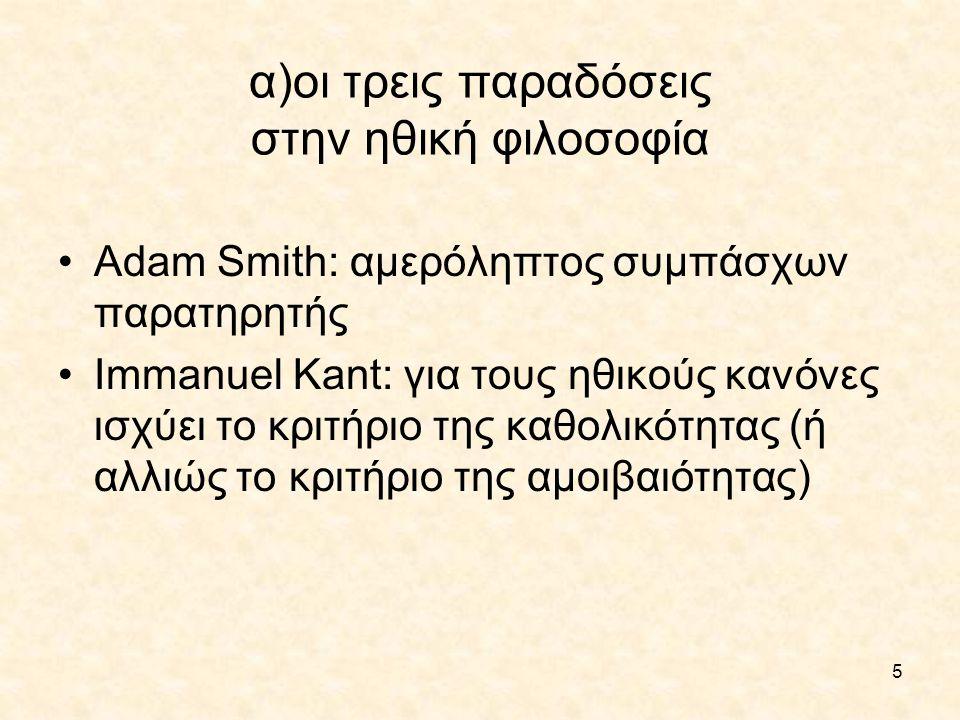 5 α)οι τρεις παραδόσεις στην ηθική φιλοσοφία Adam Smith: αμερόληπτος συμπάσχων παρατηρητής Immanuel Kant: για τους ηθικούς κανόνες ισχύει το κριτήριο