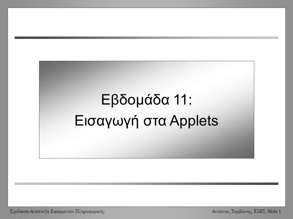 Σχεδίαση-Ανάπτυξη Εφαρμογών Πληροφορικής Αντώνιος Συμβώνης, ΕΜΠ, Slide 12 Εικονοσκόπιο / πρόγραμμα περιήγησης Εικονοσκόπιο για Applets –Πάντοτε ίδια έκδοση με το JDK –Προβάλει μόνο applets (κανένα άλλο περιεχόμενο) Πρόγραμμα περιήγησης –Ξεχωριστή ιδεατή μηχανή [virtual machine] –Πιθανώς διαφορετική (προγενέστερη) έκδοση της Java –Σημαντικές διαφορές μεταξύ των διαφορετικών προγραμμάτων περιήγησης –Υποστηρίζει/προβάλει πλήρη HTML (όχι μόνο applets) [Applet Viewer vs Browser]