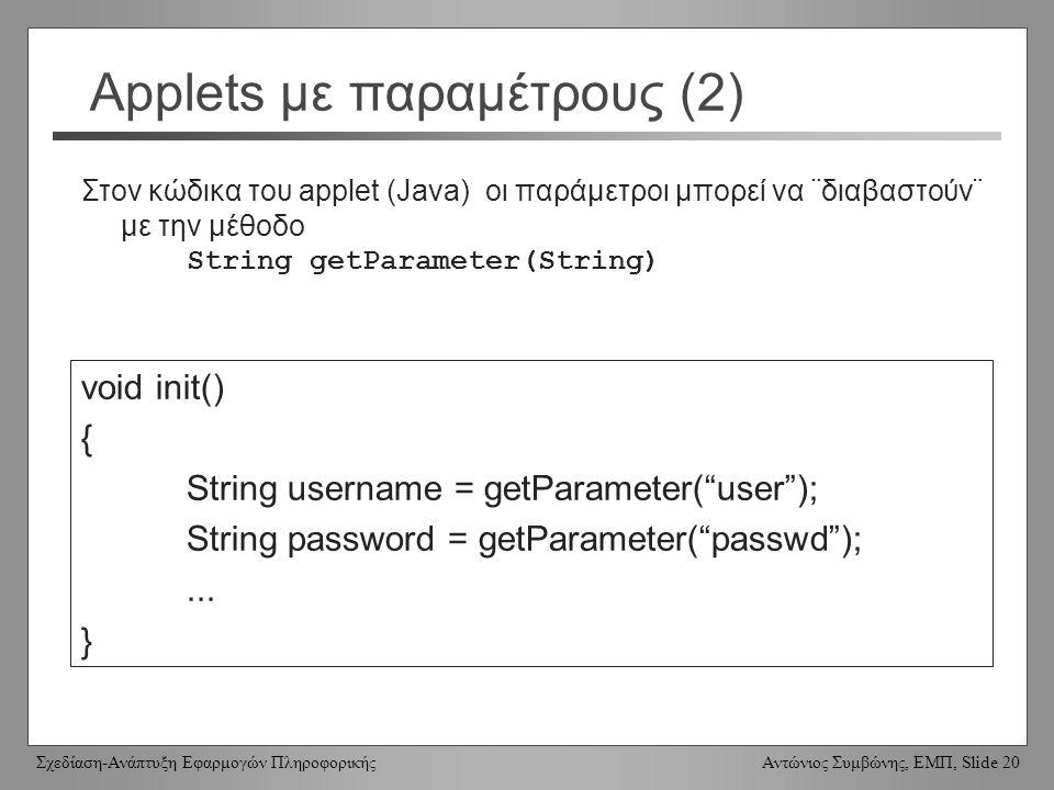 Σχεδίαση-Ανάπτυξη Εφαρμογών Πληροφορικής Αντώνιος Συμβώνης, ΕΜΠ, Slide 20 Applets με παραμέτρους (2) void init() { String username = getParameter( user ); String password = getParameter( passwd );...