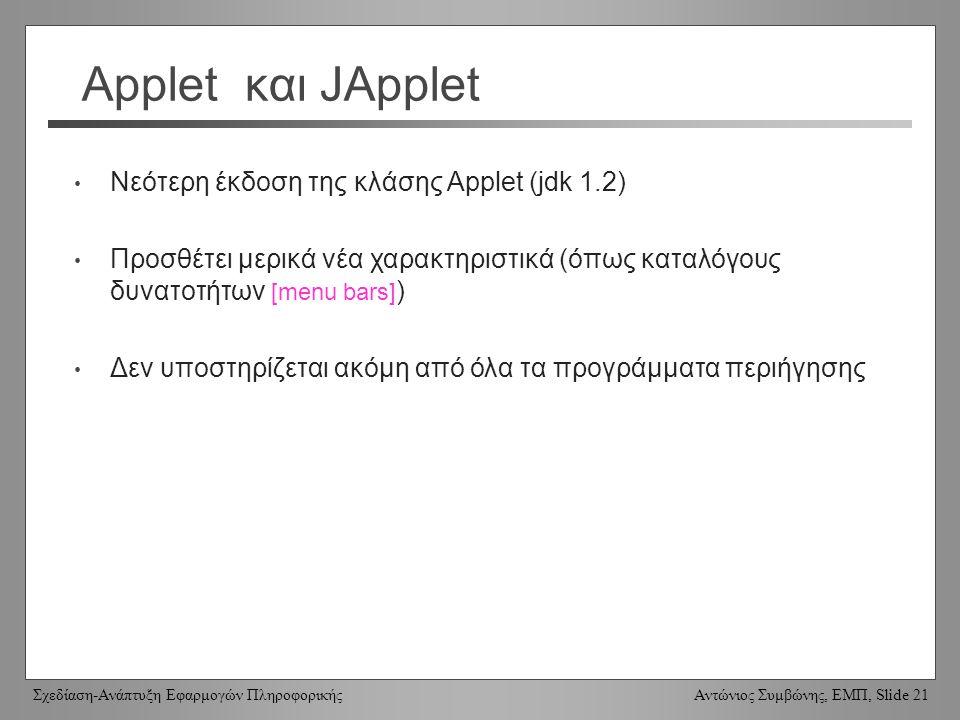 Σχεδίαση-Ανάπτυξη Εφαρμογών Πληροφορικής Αντώνιος Συμβώνης, ΕΜΠ, Slide 21 Applet και JApplet Νεότερη έκδοση της κλάσης Applet (jdk 1.2) Προσθέτει μερικά νέα χαρακτηριστικά (όπως καταλόγους δυνατοτήτων [menu bars] ) Δεν υποστηρίζεται ακόμη από όλα τα προγράμματα περιήγησης