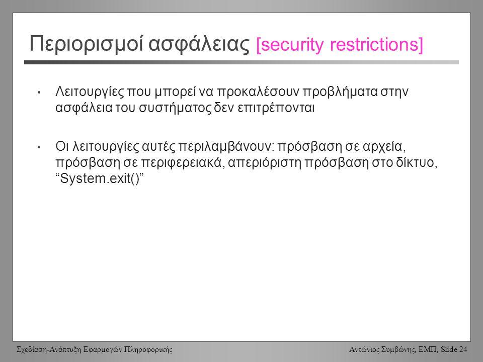 Σχεδίαση-Ανάπτυξη Εφαρμογών Πληροφορικής Αντώνιος Συμβώνης, ΕΜΠ, Slide 24 Περιορισμοί ασφάλειας [security restrictions] Λειτουργίες που μπορεί να προκαλέσουν προβλήματα στην ασφάλεια του συστήματος δεν επιτρέπονται Οι λειτουργίες αυτές περιλαμβάνουν: πρόσβαση σε αρχεία, πρόσβαση σε περιφερειακά, απεριόριστη πρόσβαση στο δίκτυο, System.exit()