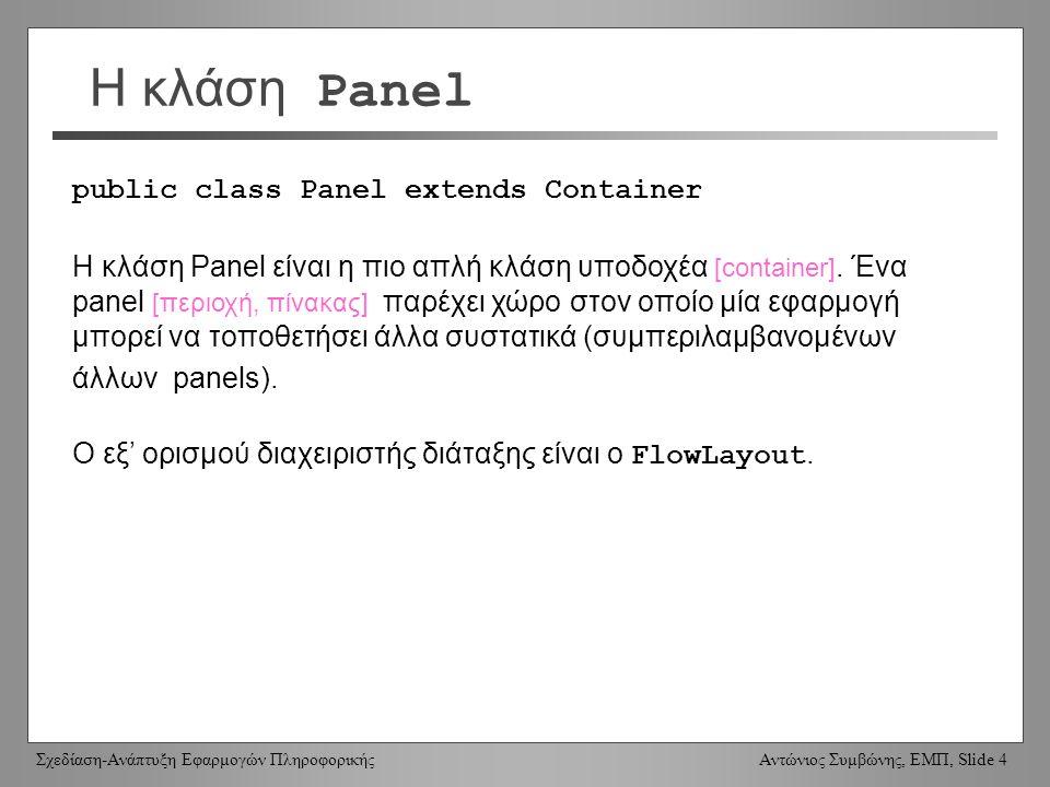 Σχεδίαση-Ανάπτυξη Εφαρμογών Πληροφορικής Αντώνιος Συμβώνης, ΕΜΠ, Slide 4 Η κλάση Panel public class Panel extends Container Η κλάση Panel είναι η πιο απλή κλάση υποδοχέα [container].