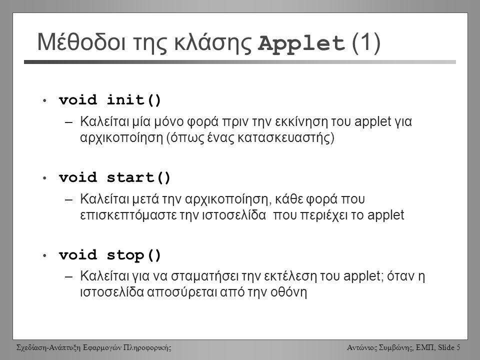 Σχεδίαση-Ανάπτυξη Εφαρμογών Πληροφορικής Αντώνιος Συμβώνης, ΕΜΠ, Slide 5 Μέθοδοι της κλάσης Applet (1) void init() –Καλείται μία μόνο φορά πριν την εκκίνηση του applet για αρχικοποίηση (όπως ένας κατασκευαστής) void start() –Καλείται μετά την αρχικοποίηση, κάθε φορά που επισκεπτόμαστε την ιστοσελίδα που περιέχει το applet void stop() –Καλείται για να σταματήσει την εκτέλεση του applet; όταν η ιστοσελίδα αποσύρεται από την οθόνη