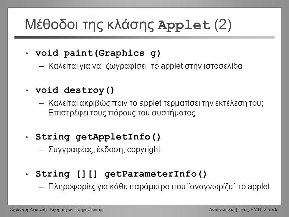 Σχεδίαση-Ανάπτυξη Εφαρμογών Πληροφορικής Αντώνιος Συμβώνης, ΕΜΠ, Slide 6 Μέθοδοι της κλάσης Applet (2) void paint(Graphics g) –Καλείται για να ¨ζωγραφίσει¨ το applet στην ιστοσελίδα void destroy() –Καλείται ακριβώς πριν το applet τερματίσει την εκτέλεση του; Επιστρέφει τους πόρους του συστήματος String getAppletInfo() –Συγγραφέας, έκδοση, copyright String [][] getParameterInfo() –Πληροφορίες για κάθε παράμετρο που ¨αναγνωρίζει¨ το applet