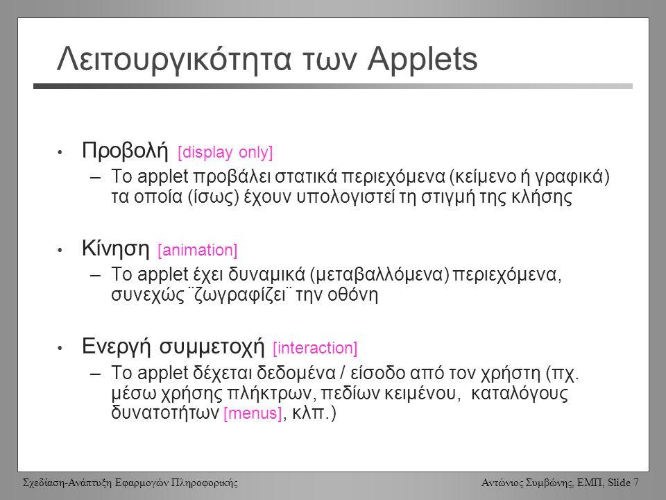 Σχεδίαση-Ανάπτυξη Εφαρμογών Πληροφορικής Αντώνιος Συμβώνης, ΕΜΠ, Slide 7 Λειτουργικότητα των Applets Προβολή [display only] –Το applet προβάλει στατικά περιεχόμενα (κείμενο ή γραφικά) τα οποία (ίσως) έχουν υπολογιστεί τη στιγμή της κλήσης Κίνηση [animation] –Το applet έχει δυναμικά (μεταβαλλόμενα) περιεχόμενα, συνεχώς ¨ζωγραφίζει¨ την οθόνη Ενεργή συμμετοχή [interaction] –Το applet δέχεται δεδομένα / είσοδο από τον χρήστη (πχ.