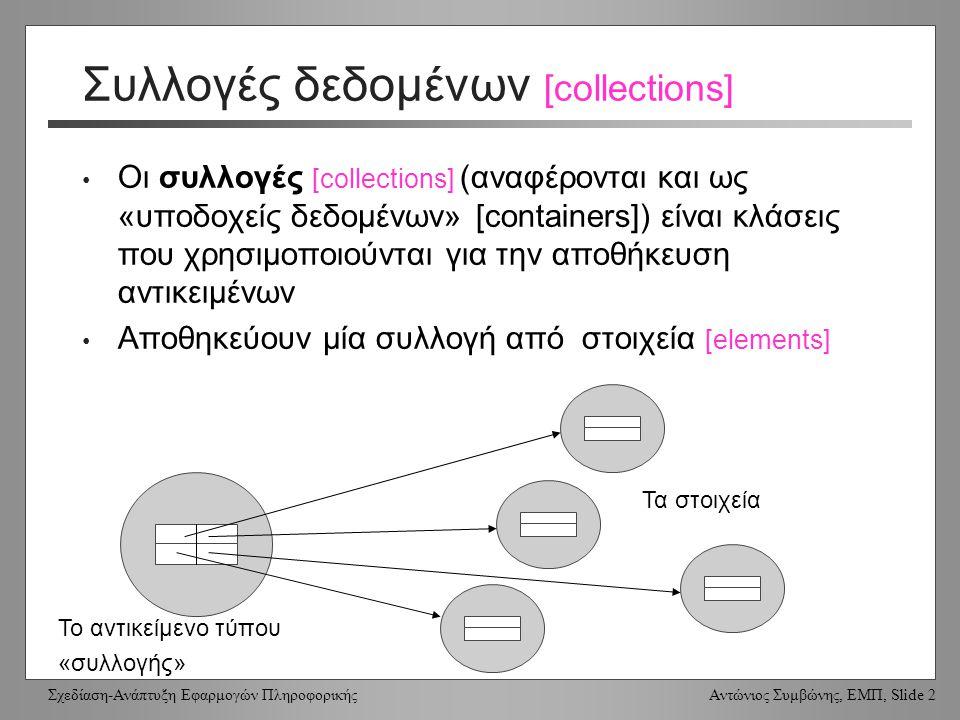 Σχεδίαση-Ανάπτυξη Εφαρμογών Πληροφορικής Αντώνιος Συμβώνης, ΕΜΠ, Slide 2 Συλλογές δεδομένων [collections] Οι συλλογές [collections] (αναφέρονται και ως «υποδοχείς δεδομένων» [containers]) είναι κλάσεις που χρησιμοποιούνται για την αποθήκευση αντικειμένων Αποθηκεύουν μία συλλογή από στοιχεία [elements] Το αντικείμενο τύπου «συλλογής» Τα στοιχεία
