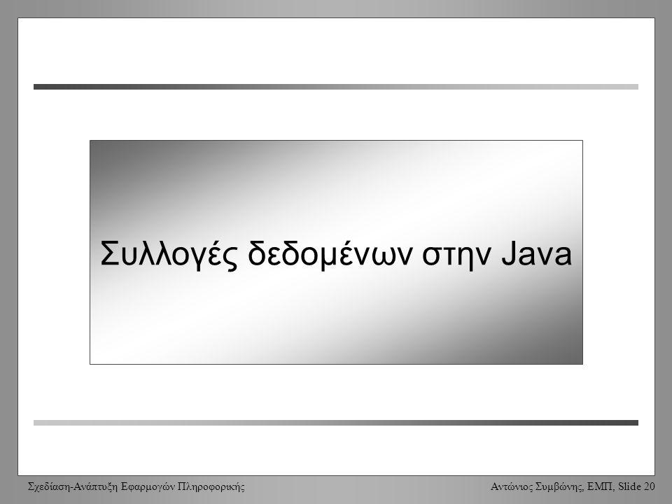 Σχεδίαση-Ανάπτυξη Εφαρμογών Πληροφορικής Αντώνιος Συμβώνης, ΕΜΠ, Slide 20 Συλλογές δεδομένων στην Java