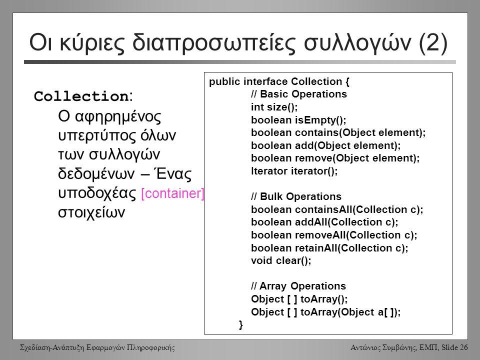 Σχεδίαση-Ανάπτυξη Εφαρμογών Πληροφορικής Αντώνιος Συμβώνης, ΕΜΠ, Slide 26 Οι κύριες διαπροσωπείες συλλογών (2) public interface Collection { // Basic Operations int size(); boolean isEmpty(); boolean contains(Object element); boolean add(Object element); boolean remove(Object element); Iterator iterator(); // Bulk Operations boolean containsAll(Collection c); boolean addAll(Collection c); boolean removeAll(Collection c); boolean retainAll(Collection c); void clear(); // Array Operations Object [ ] toArray(); Object [ ] toArray(Object a[ ]); } Collection : Ο αφηρημένος υπερτύπος όλων των συλλογών δεδομένων – Ένας υποδοχέας [container] στοιχείων