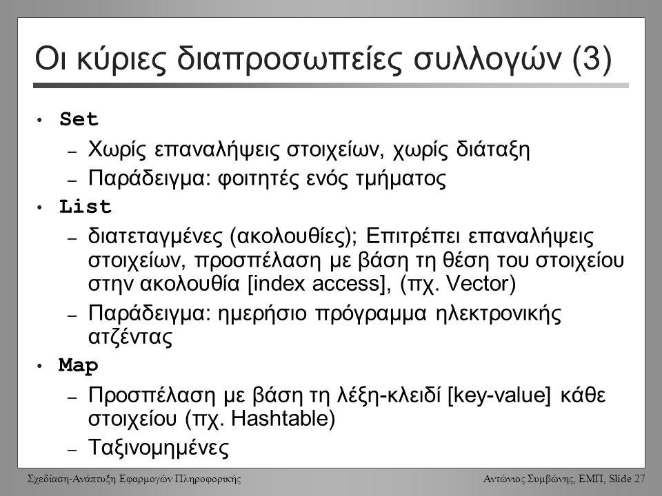 Σχεδίαση-Ανάπτυξη Εφαρμογών Πληροφορικής Αντώνιος Συμβώνης, ΕΜΠ, Slide 27 Set – Χωρίς επαναλήψεις στοιχείων, χωρίς διάταξη – Παράδειγμα: φοιτητές ενός τμήματος List – διατεταγμένες (ακολουθίες); Επιτρέπει επαναλήψεις στοιχείων, προσπέλαση με βάση τη θέση του στοιχείου στην ακολουθία [index access], (πχ.