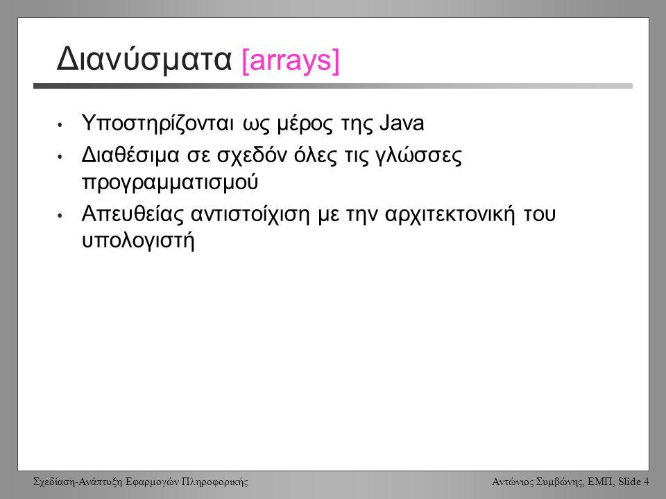 Σχεδίαση-Ανάπτυξη Εφαρμογών Πληροφορικής Αντώνιος Συμβώνης, ΕΜΠ, Slide 4 Διανύσματα [arrays] Υποστηρίζονται ως μέρος της Java Διαθέσιμα σε σχεδόν όλες τις γλώσσες προγραμματισμού Απευθείας αντιστοίχιση με την αρχιτεκτονική του υπολογιστή