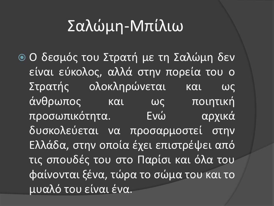 Σαλώμη-Μπίλιω  Ο δεσμός του Στρατή με τη Σαλώμη δεν είναι εύκολος, αλλά στην πορεία του ο Στρατής ολοκληρώνεται και ως άνθρωπος και ως ποιητική προσω