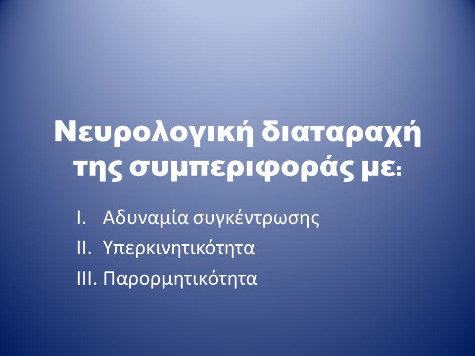 Νευρολογική διαταραχή της συμπεριφοράς με : I.Αδυναμία συγκέντρωσης II.Υπερκινητικότητα III.Παρορμητικότητα