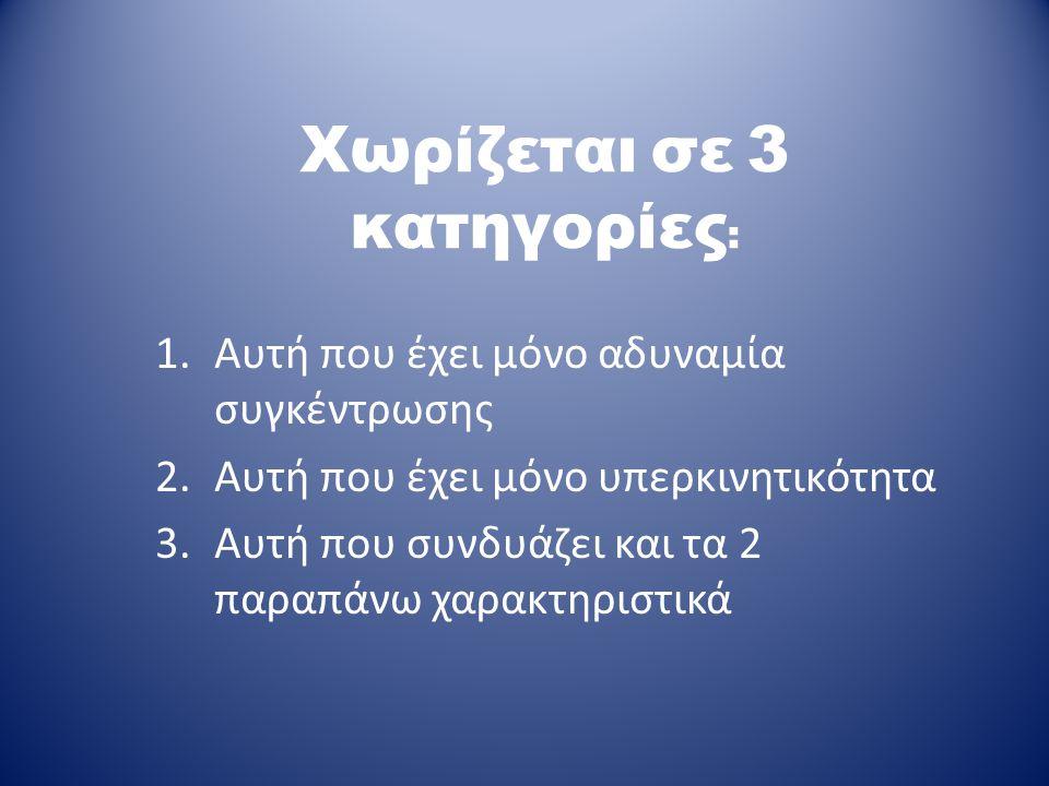 Χωρίζεται σε 3 κατηγορίες : 1.Αυτή που έχει μόνο αδυναμία συγκέντρωσης 2.Αυτή που έχει μόνο υπερκινητικότητα 3.Αυτή που συνδυάζει και τα 2 παραπάνω χα