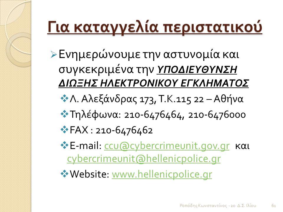 Για καταγγελία περιστατικού  Ενημερώνουμε την αστυνομία και συγκεκριμένα την ΥΠΟΔΙΕΥΘΥΝΣΗ ΔΙΩΞΗΣ ΗΛΕΚΤΡΟΝΙΚΟΥ ΕΓΚΛΗΜΑΤΟΣ  Λ. Αλεξάνδρας 173, Τ. Κ.11
