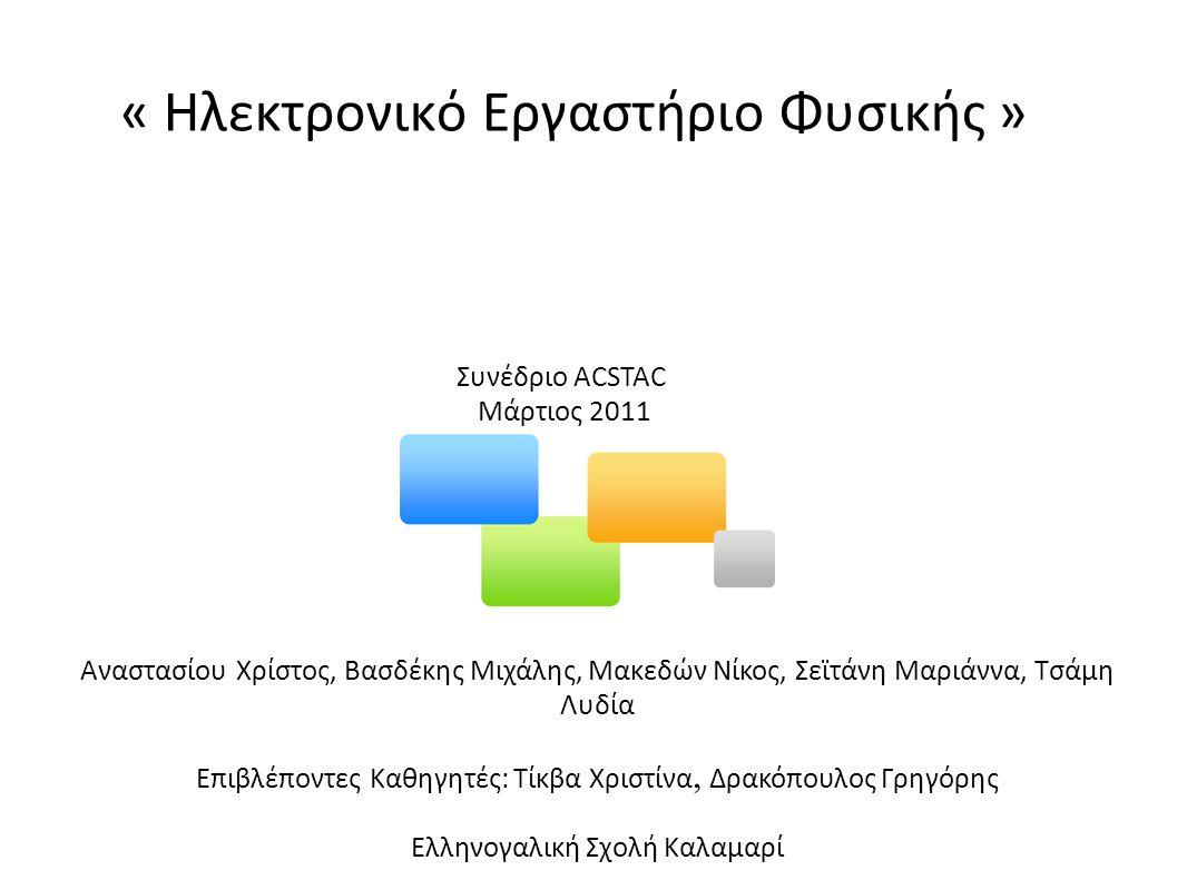 « Ηλεκτρονικό Εργαστήριο Φυσικής » Συνέδριο ACSTAC Μάρτιος 2011 Αναστασίου Χρίστος, Βασδέκης Μιχάλης, Μακεδών Νίκος, Σεϊτάνη Μαριάννα, Τσάμη Λυδία Επιβλέποντες Καθηγητές: Τίκβα Χριστίνα, Δρακόπουλος Γρηγόρης Ελληνογαλική Σχολή Καλαμαρί
