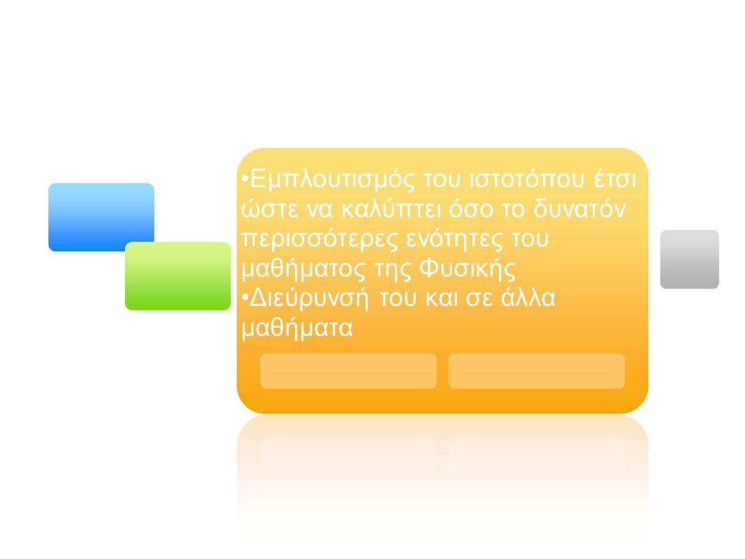 Εμπλουτισμός του ιστοτόπου έτσι ώστε να καλύπτει όσο το δυνατόν περισσότερες ενότητες του μαθήματος της Φυσικής Διεύρυνσή του και σε άλλα μαθήματα