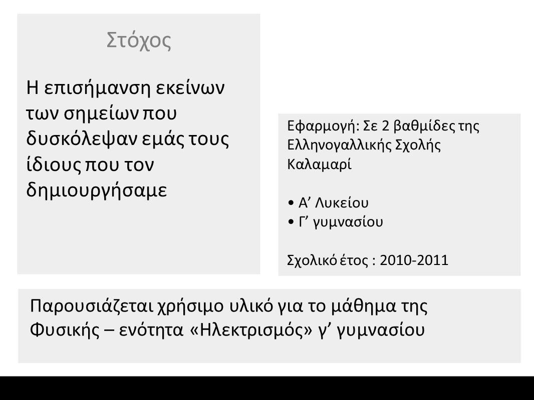 Η επισήμανση εκείνων των σημείων που δυσκόλεψαν εμάς τους ίδιους που τον δημιουργήσαμε Στόχος Εφαρμογή: Σε 2 βαθμίδες της Ελληνογαλλικής Σχολής Καλαμαρί Α' Λυκείου Γ' γυμνασίου Σχολικό έτος : 2010-2011 Παρουσιάζεται χρήσιμο υλικό για το μάθημα της Φυσικής – ενότητα «Ηλεκτρισμός» γ' γυμνασίου
