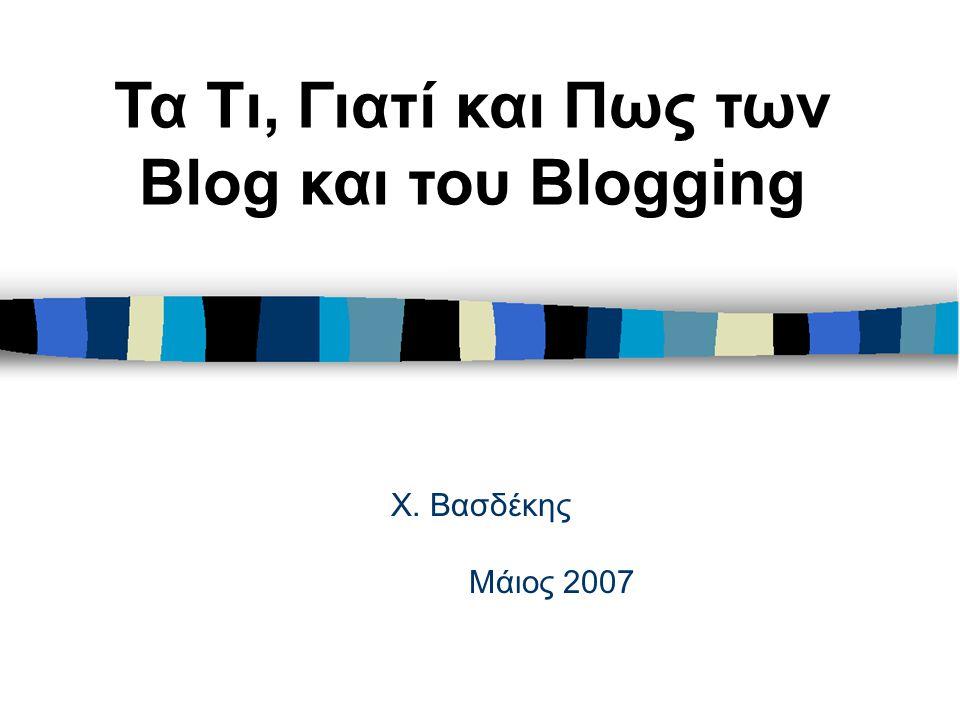 Χ. Βασδέκης Μάιος 2007 Τα Τι, Γιατί και Πως των Blog και του Blogging