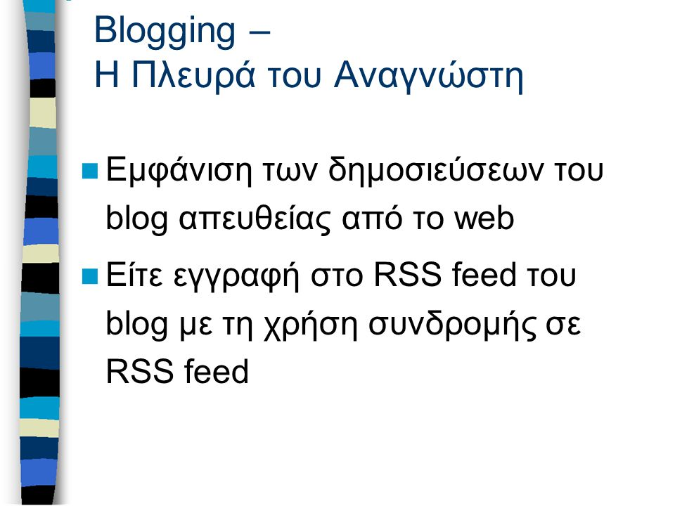 Blogging – Η Πλευρά του Αναγνώστη Εμφάνιση των δημοσιεύσεων του blog απευθείας από το web Είτε εγγραφή στο RSS feed του blog με τη χρήση συνδρομής σε RSS feed