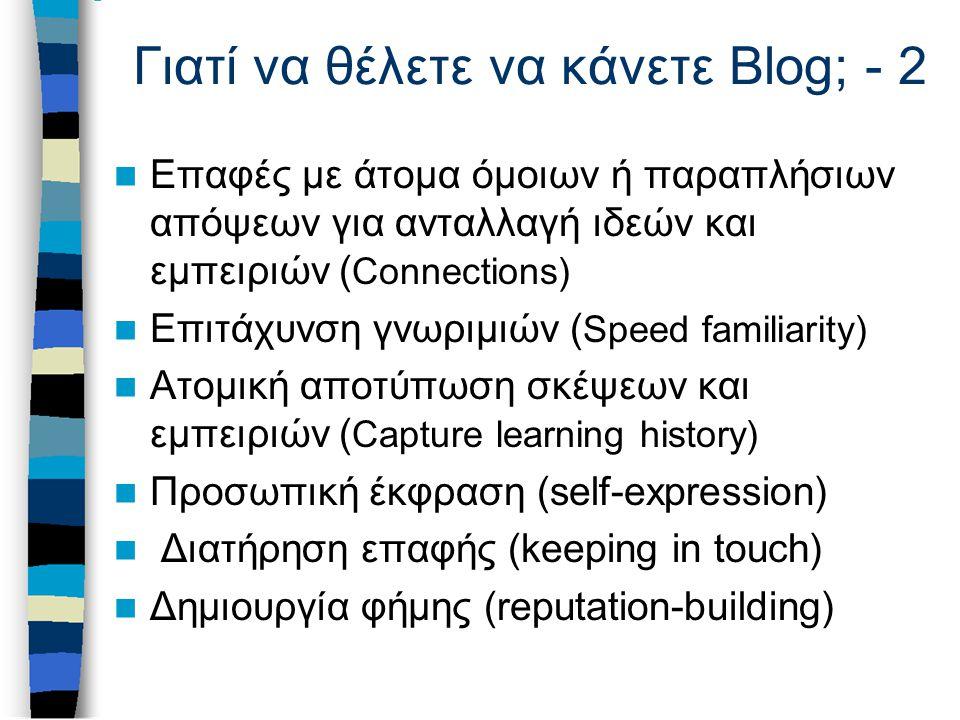 Γιατί να θέλετε να κάνετε Blog; - 2 Επαφές με άτομα όμοιων ή παραπλήσιων απόψεων για ανταλλαγή ιδεών και εμπειριών ( Connections) Επιτάχυνση γνωριμιών ( Speed familiarity) Ατομική αποτύπωση σκέψεων και εμπειριών ( Capture learning history) Προσωπική έκφραση (self-expression) Διατήρηση επαφής (keeping in touch) Δημιουργία φήμης (reputation-building)