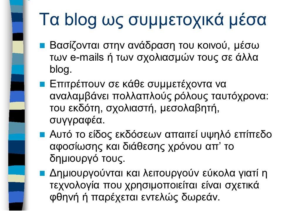 Τα blog ως συμμετοχικά μέσα Βασίζονται στην ανάδραση του κοινού, μέσω των e-mails ή των σχολιασμών τους σε άλλα blog. Επιτρέπουν σε κάθε συμμετέχοντα