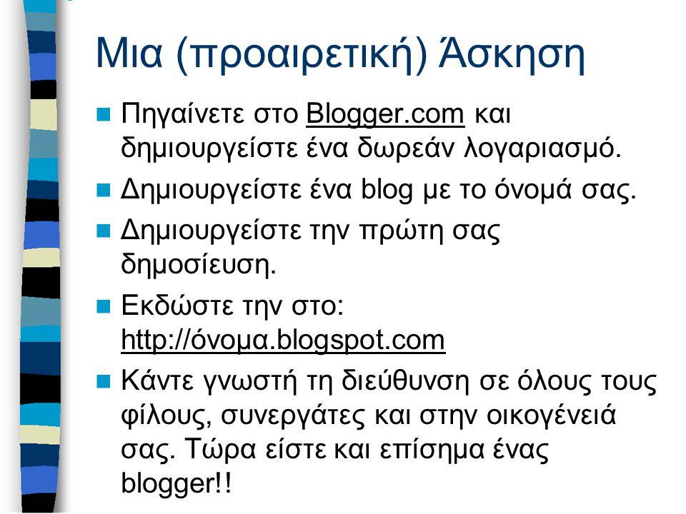 Μια (προαιρετική) Άσκηση Πηγαίνετε στο Blogger.com και δημιουργείστε ένα δωρεάν λογαριασμό.Blogger.com Δημιουργείστε ένα blog με το όνομά σας. Δημιουρ