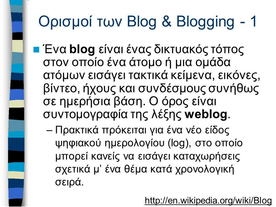 Ορισμοί των Blog & Blogging - 1 Ένα blog είναι ένας δικτυακός τόπος στον οποίο ένα άτομο ή μια ομάδα ατόμων εισάγει τακτικά κείμενα, εικόνες, βίντεο, ήχους και συνδέσμους συνήθως σε ημερήσια βάση.