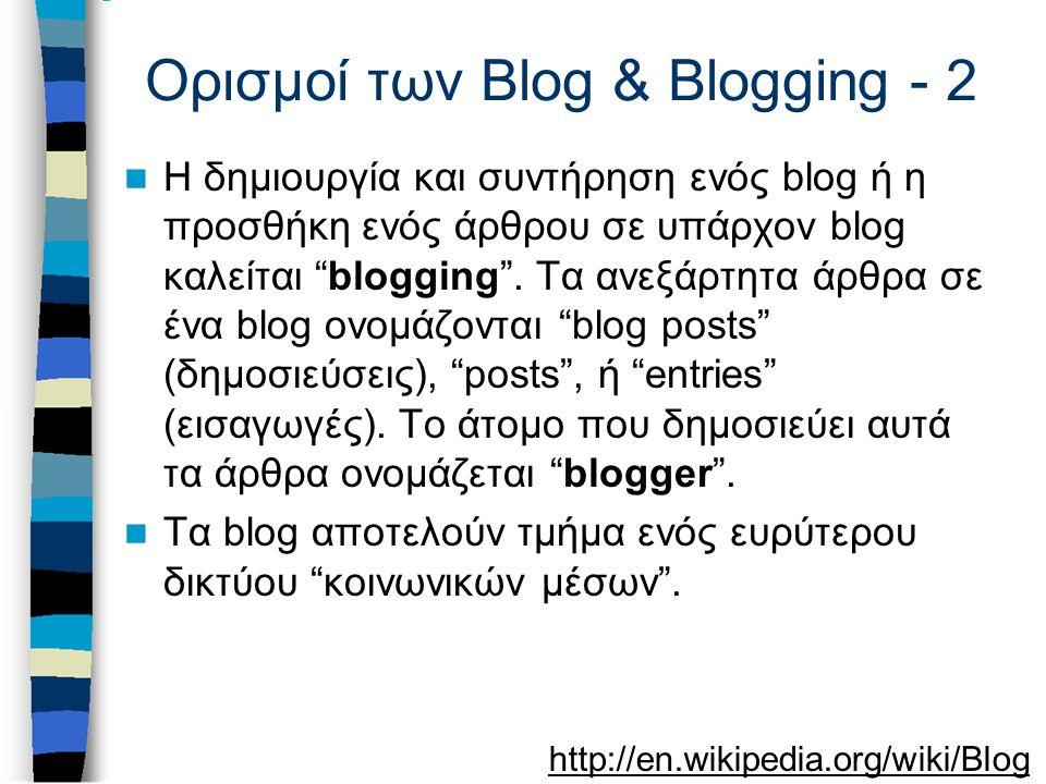 Ορισμοί των Blog & Blogging - 2 Η δημιουργία και συντήρηση ενός blog ή η προσθήκη ενός άρθρου σε υπάρχον blog καλείται blogging .