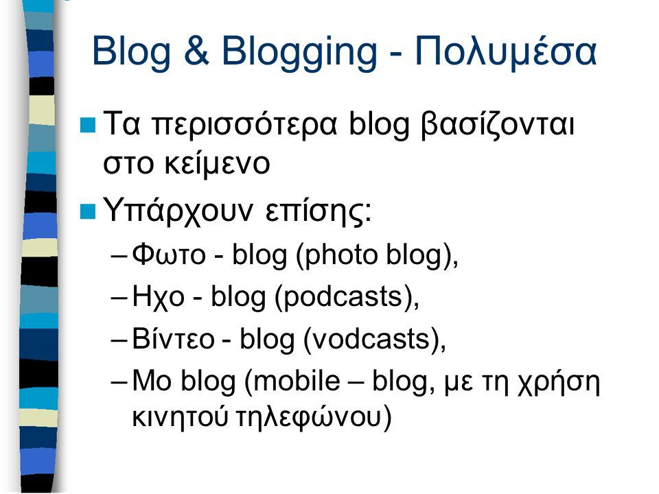 Blog & Blogging - Πολυμέσα Τα περισσότερα blog βασίζονται στο κείμενο Υπάρχουν επίσης: –Φωτο - blog (photo blog), –Ηχο - blog (podcasts), –Βίντεο - blog (vodcasts), –Mo blog (mobile – blog, με τη χρήση κινητού τηλεφώνου)