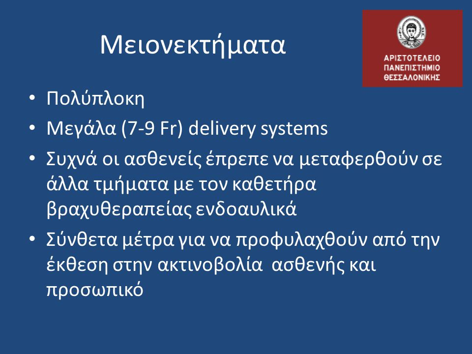 Μειονεκτήματα Πολύπλοκη Μεγάλα (7-9 Fr) delivery systems Συχνά οι ασθενείς έπρεπε να μεταφερθούν σε άλλα τμήματα με τον καθετήρα βραχυθεραπείας ενδοαυ