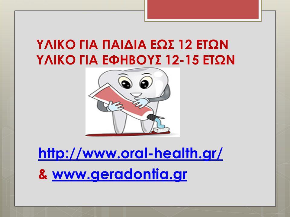 ΥΛΙΚΟ ΓΙΑ ΠΑΙΔΙΑ ΕΩΣ 12 ΕΤΩΝ ΥΛΙΚΟ ΓΙΑ ΕΦΗΒΟΥΣ 12-15 ΕΤΩΝ http://www.oral-health.gr/ & www.geradontia.grwww.geradontia.gr