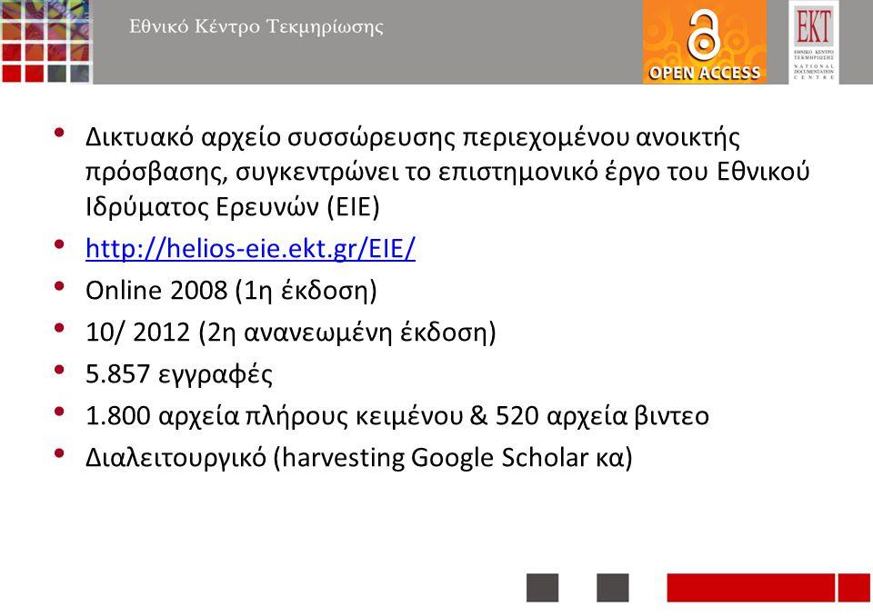 Δικτυακό αρχείο συσσώρευσης περιεχομένου ανοικτής πρόσβασης, συγκεντρώνει το επιστημονικό έργο του Εθνικού Ιδρύματος Ερευνών (ΕΙΕ) http://helios-eie.ekt.gr/EIE/ Online 2008 (1η έκδοση) 10/ 2012 (2η ανανεωμένη έκδοση) 5.857 εγγραφές 1.800 αρχεία πλήρους κειμένου & 520 αρχεία βιντεο Διαλειτουργικό (harvesting Google Scholar κα)