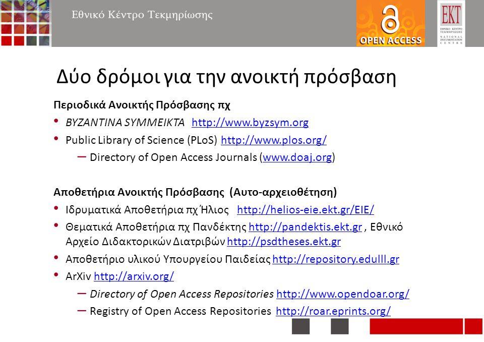 Δύο δρόμοι για την ανοικτή πρόσβαση Περιοδικά Ανοικτής Πρόσβασης πχ BYZANTINA SYMMEIKTA http://www.byzsym.orghttp://www.byzsym.org Public Library of Science (PLoS) http://www.plos.org/http://www.plos.org/ – Directory of Open Access Journals (www.doaj.org)www.doaj.org Αποθετήρια Ανοικτής Πρόσβασης (Αυτο-αρχειοθέτηση) Ιδρυματικά Αποθετήρια πχ Ήλιος http://helios-eie.ekt.gr/EIE/http://helios-eie.ekt.gr/EIE/ Θεματικά Αποθετήρια πχ Πανδέκτης http://pandektis.ekt.gr, Εθνικό Αρχείο Διδακτορικών Διατριβών http://psdtheses.ekt.grhttp://pandektis.ekt.grhttp://psdtheses.ekt.gr Αποθετήριο υλικού Υπουργείου Παιδείας http://repository.edulll.grhttp://repository.edulll.gr ArXiv http://arxiv.org/http://arxiv.org/ – Directory of Open Access Repositories http://www.opendoar.org/http://www.opendoar.org/ – Registry of Open Access Repositories http://roar.eprints.org/http://roar.eprints.org/