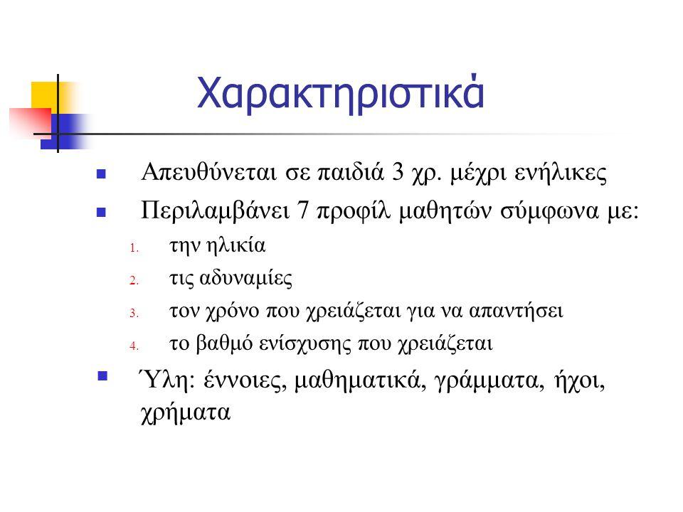 Χαρακτηριστικά Απευθύνεται σε παιδιά 3 χρ. μέχρι ενήλικες Περιλαμβάνει 7 προφίλ μαθητών σύμφωνα με: 1. την ηλικία 2. τις αδυναμίες 3. τον χρόνο που χρ